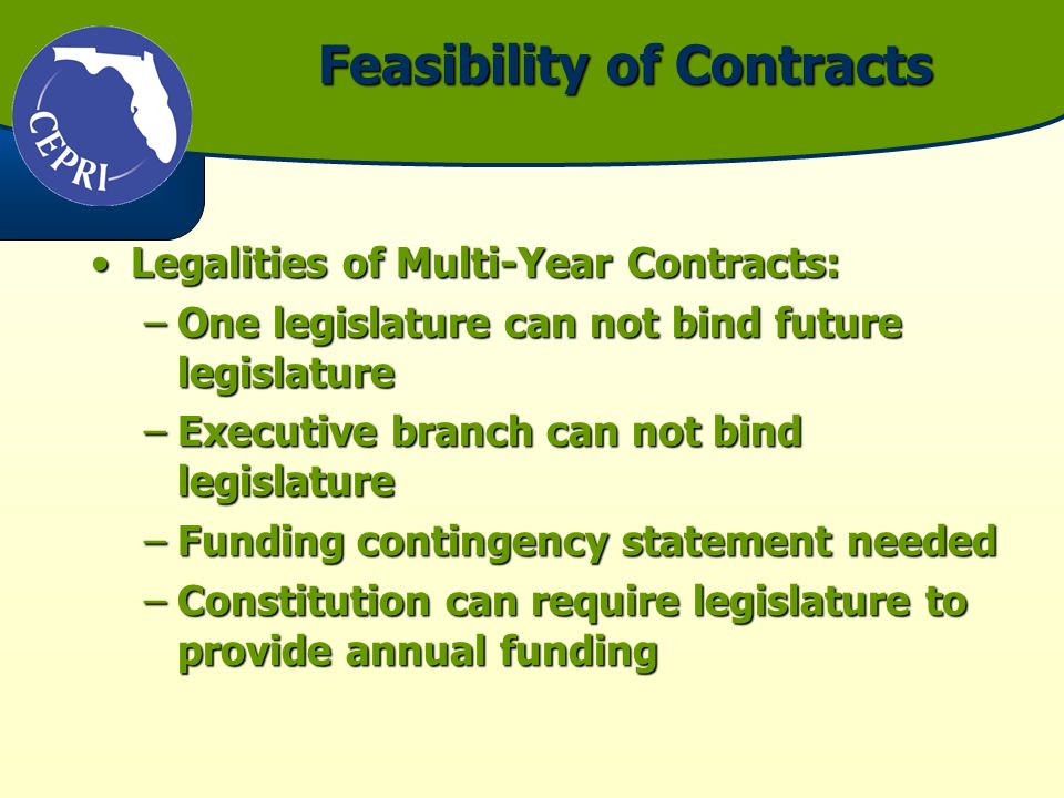Feasibility of Contracts Legalities of Multi-Year Contracts:Legalities of Multi-Year Contracts: –One legislature can not bind future legislature –Executive branch can not bind legislature –Funding contingency statement needed –Constitution can require legislature to provide annual funding