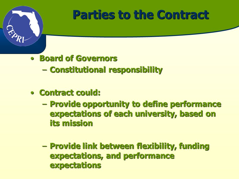 Parties to the Contract Board of GovernorsBoard of Governors –Constitutional responsibility Contract could:Contract could: –Provide opportunity to define performance expectations of each university, based on its mission –Provide link between flexibility, funding expectations, and performance expectations