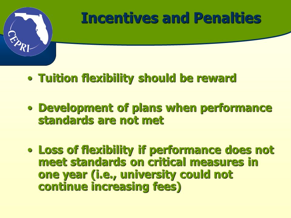 Incentives and Penalties Tuition flexibility should be rewardTuition flexibility should be reward Development of plans when performance standards are not metDevelopment of plans when performance standards are not met Loss of flexibility if performance does not meet standards on critical measures in one year (i.e., university could not continue increasing fees)Loss of flexibility if performance does not meet standards on critical measures in one year (i.e., university could not continue increasing fees)