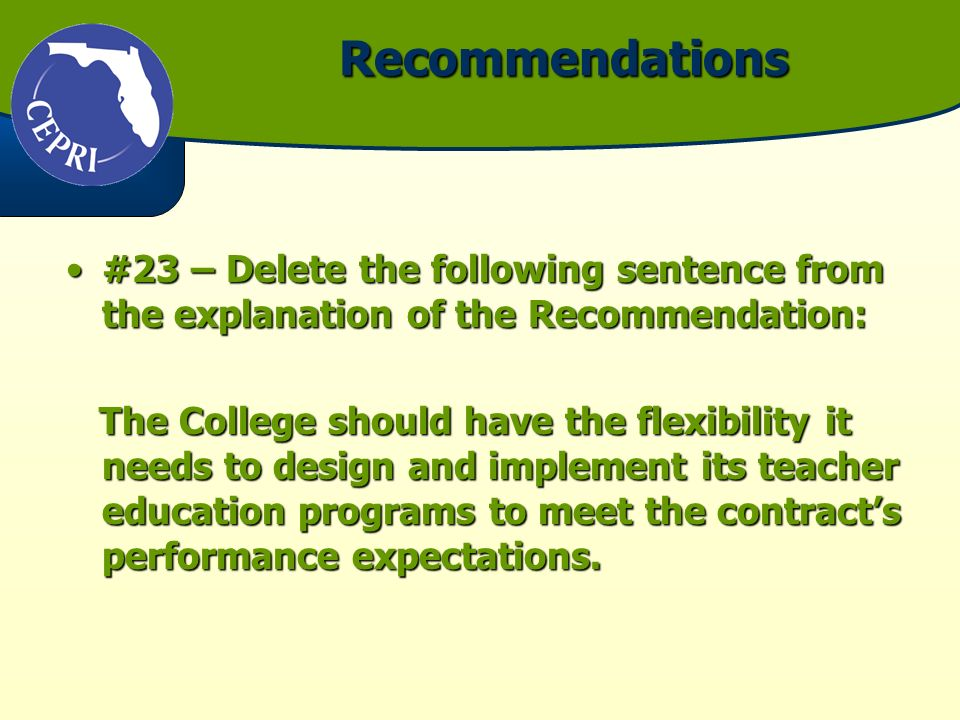 Recommendations #23 – Delete the following sentence from the explanation of the Recommendation:#23 – Delete the following sentence from the explanation of the Recommendation: The College should have the flexibility it needs to design and implement its teacher education programs to meet the contracts performance expectations.