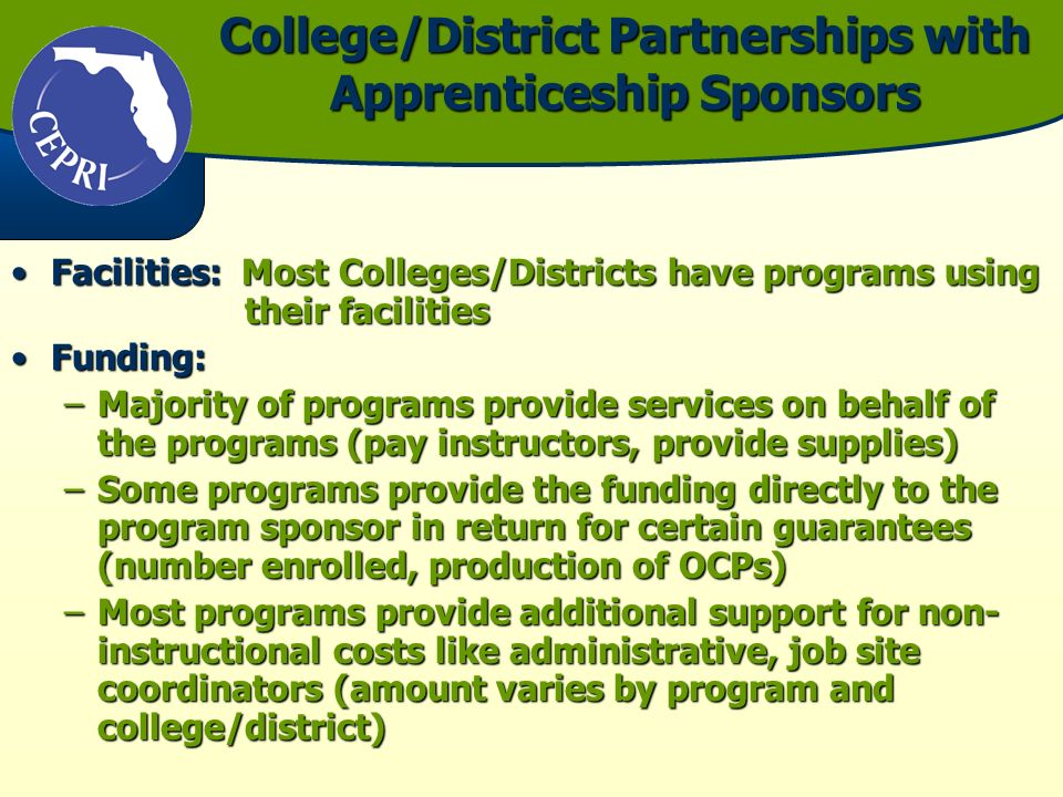 College/District Partnerships with Apprenticeship Sponsors Facilities: Most Colleges/Districts have programs using their facilitiesFacilities: Most Colleges/Districts have programs using their facilities Funding:Funding: –Majority of programs provide services on behalf of the programs (pay instructors, provide supplies) –Some programs provide the funding directly to the program sponsor in return for certain guarantees (number enrolled, production of OCPs) –Most programs provide additional support for non- instructional costs like administrative, job site coordinators (amount varies by program and college/district)