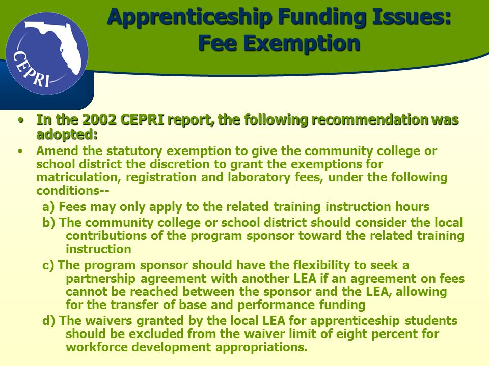 Apprenticeship Funding Issues: Fee Exemption In the 2002 CEPRI report, the following recommendation was adopted:In the 2002 CEPRI report, the following recommendation was adopted: Amend the statutory exemption to give the community college or school district the discretion to grant the exemptions for matriculation, registration and laboratory fees, under the following conditions-- a) Fees may only apply to the related training instruction hours b) The community college or school district should consider the local contributions of the program sponsor toward the related training instruction c) The program sponsor should have the flexibility to seek a partnership agreement with another LEA if an agreement on fees cannot be reached between the sponsor and the LEA, allowing for the transfer of base and performance funding d) The waivers granted by the local LEA for apprenticeship students should be excluded from the waiver limit of eight percent for workforce development appropriations.