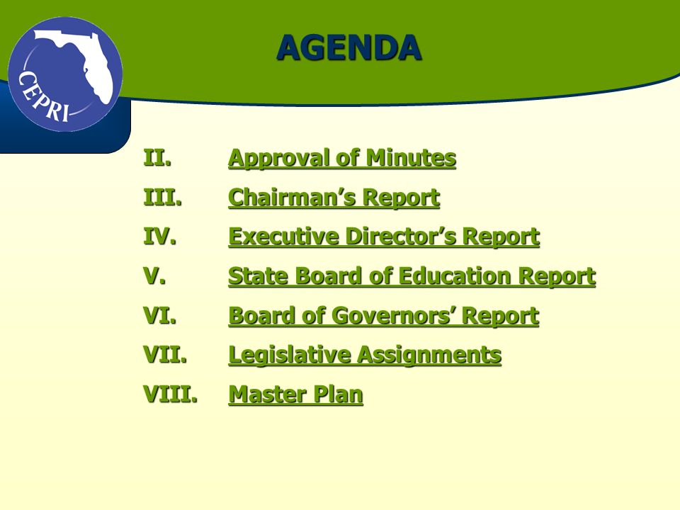 AGENDA II.Approval of Minutes Approval of MinutesApproval of Minutes III.Chairmans Report Chairmans ReportChairmans Report IV.Executive Directors Report Executive Directors ReportExecutive Directors Report V.State Board of Education Report State Board of Education ReportState Board of Education Report VI.Board of Governors Report Board of Governors ReportBoard of Governors Report VII.Legislative Assignments Legislative AssignmentsLegislative Assignments VIII.Master Plan Master PlanMaster Plan