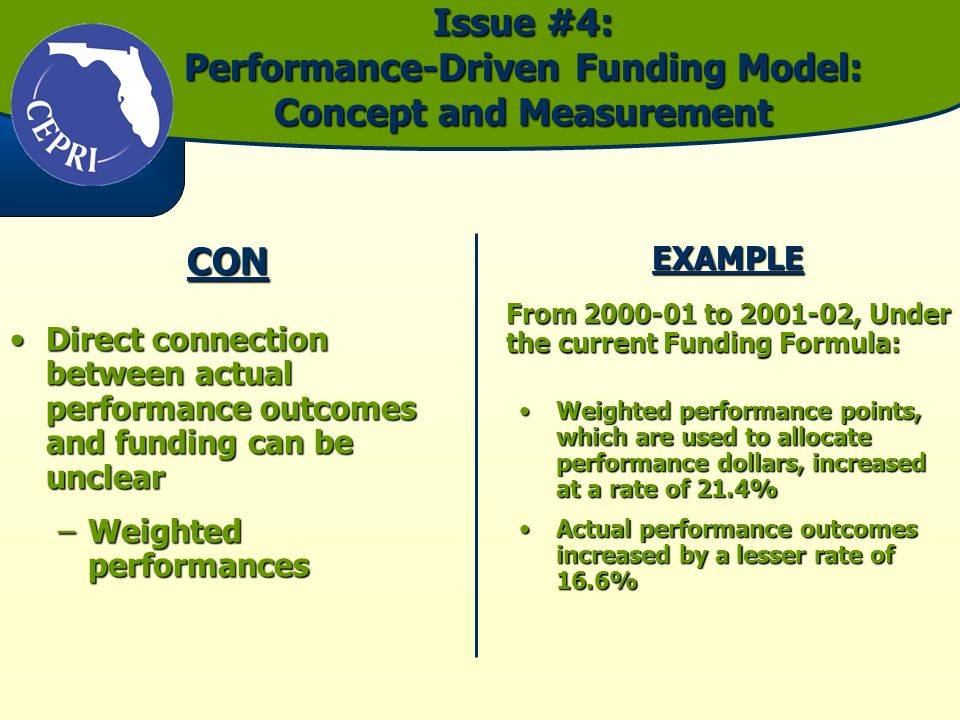 Issue #4: Performance-Driven Funding Model: Concept and Measurement CON Direct connection between actual performance outcomes and funding can be unclearDirect connection between actual performance outcomes and funding can be unclear –Weighted performances EXAMPLE From to , Under the current Funding Formula: Weighted performance points, which are used to allocate performance dollars, increased at a rate of 21.4%Weighted performance points, which are used to allocate performance dollars, increased at a rate of 21.4% Actual performance outcomes increased by a lesser rate of 16.6%Actual performance outcomes increased by a lesser rate of 16.6%