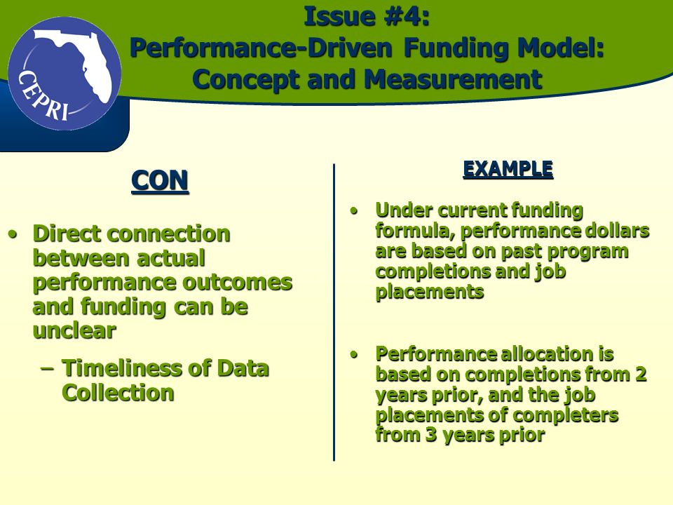 Issue #4: Performance-Driven Funding Model: Concept and Measurement CON Direct connection between actual performance outcomes and funding can be unclearDirect connection between actual performance outcomes and funding can be unclear –Timeliness of Data Collection EXAMPLE Under current funding formula, performance dollars are based on past program completions and job placementsUnder current funding formula, performance dollars are based on past program completions and job placements Performance allocation is based on completions from 2 years prior, and the job placements of completers from 3 years priorPerformance allocation is based on completions from 2 years prior, and the job placements of completers from 3 years prior