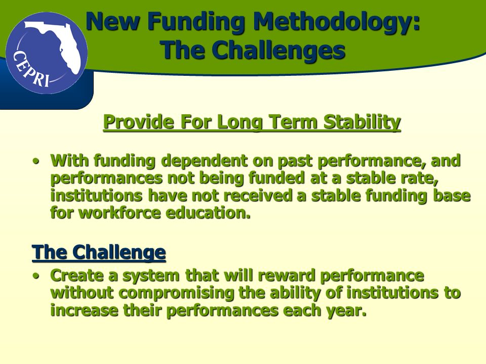 New Funding Methodology: The Challenges Provide For Long Term Stability With funding dependent on past performance, and performances not being funded at a stable rate, institutions have not received a stable funding base for workforce education.With funding dependent on past performance, and performances not being funded at a stable rate, institutions have not received a stable funding base for workforce education.