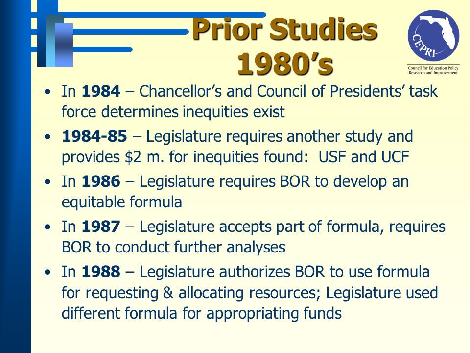 Prior Studies 1990s 1991-92 - Legislature directs PEPC to study equity In 1992 - PEPC recommends that a new formula be adopted 1993-94 - Legislature directs BOR to develop equitable formula; formula adopted 1993-94 - University reps determine $30.7 m.