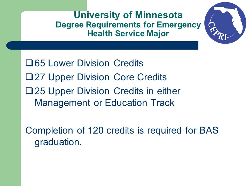 University of Minnesota Degree Requirements for Emergency Health Service Major 65 Lower Division Credits 27 Upper Division Core Credits 25 Upper Division Credits in either Management or Education Track Completion of 120 credits is required for BAS graduation.