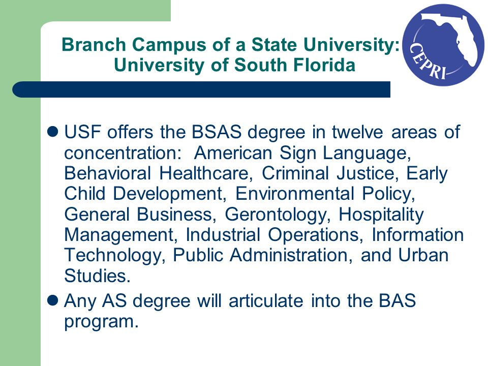 Branch Campus of a State University: University of South Florida USF offers the BSAS degree in twelve areas of concentration: American Sign Language, Behavioral Healthcare, Criminal Justice, Early Child Development, Environmental Policy, General Business, Gerontology, Hospitality Management, Industrial Operations, Information Technology, Public Administration, and Urban Studies.