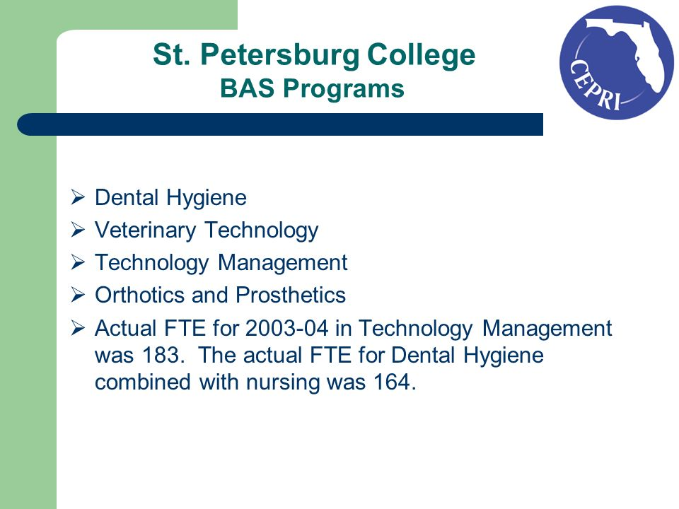 St. Petersburg College BAS Programs Dental Hygiene Veterinary Technology Technology Management Orthotics and Prosthetics Actual FTE for 2003-04 in Tec
