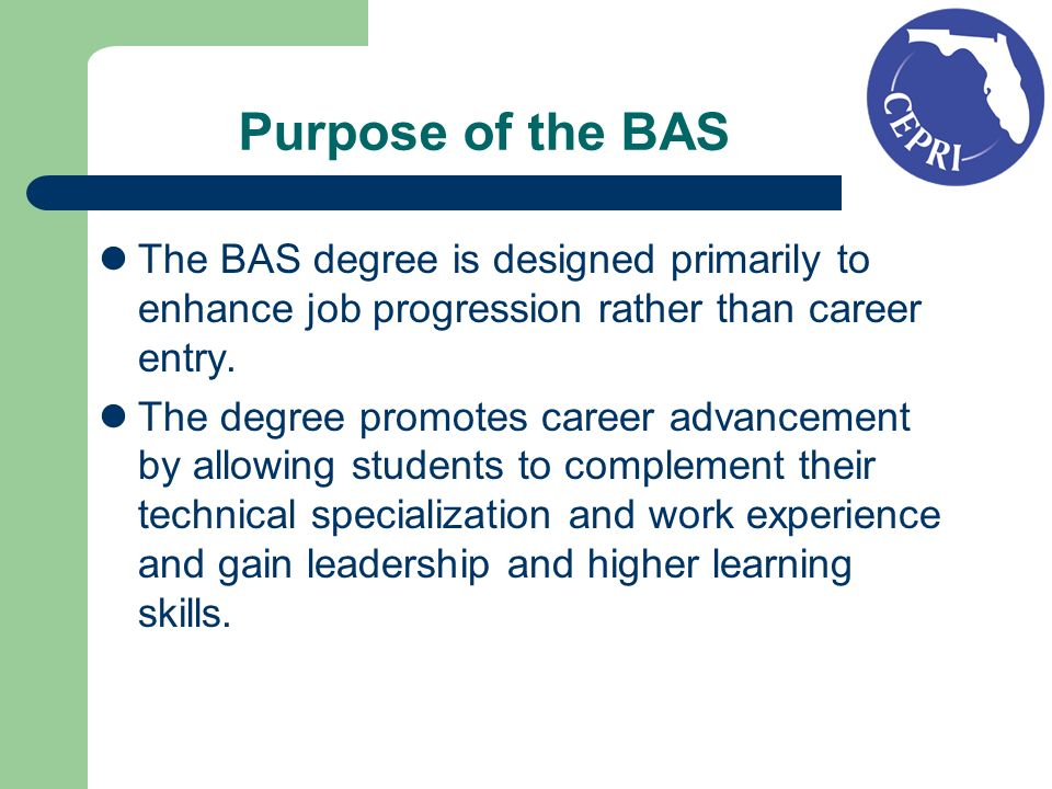 Purpose of the BAS The BAS degree is designed primarily to enhance job progression rather than career entry. The degree promotes career advancement by