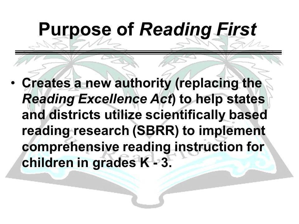 Purpose of Reading First Creates a new authority (replacing the Reading Excellence Act) to help states and districts utilize scientifically based reading research (SBRR) to implement comprehensive reading instruction for children in grades K - 3.