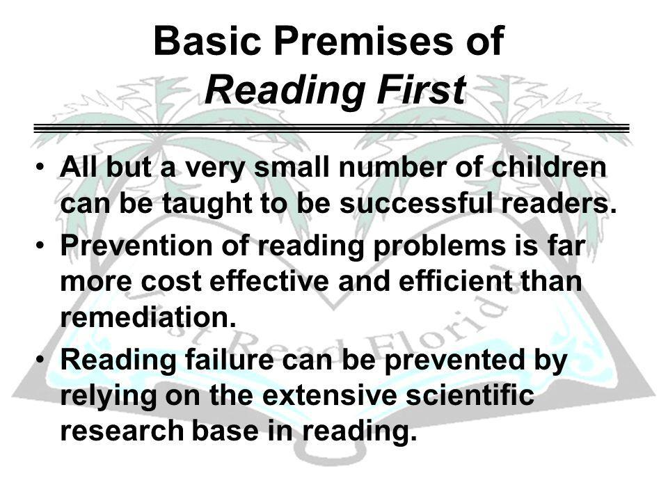 Basic Premises of Reading First All but a very small number of children can be taught to be successful readers.