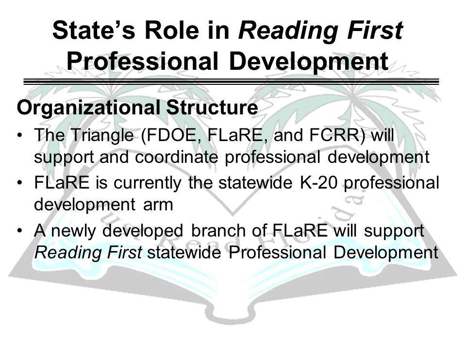 States Role in Reading First Professional Development Organizational Structure The Triangle (FDOE, FLaRE, and FCRR) will support and coordinate professional development FLaRE is currently the statewide K-20 professional development arm A newly developed branch of FLaRE will support Reading First statewide Professional Development