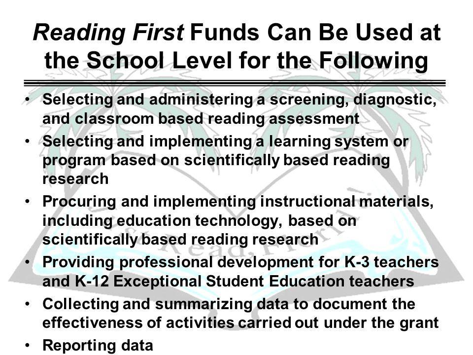 Reading First Funds Can Be Used at the School Level for the Following Selecting and administering a screening, diagnostic, and classroom based reading assessment Selecting and implementing a learning system or program based on scientifically based reading research Procuring and implementing instructional materials, including education technology, based on scientifically based reading research Providing professional development for K-3 teachers and K-12 Exceptional Student Education teachers Collecting and summarizing data to document the effectiveness of activities carried out under the grant Reporting data Promoting reading and library programs