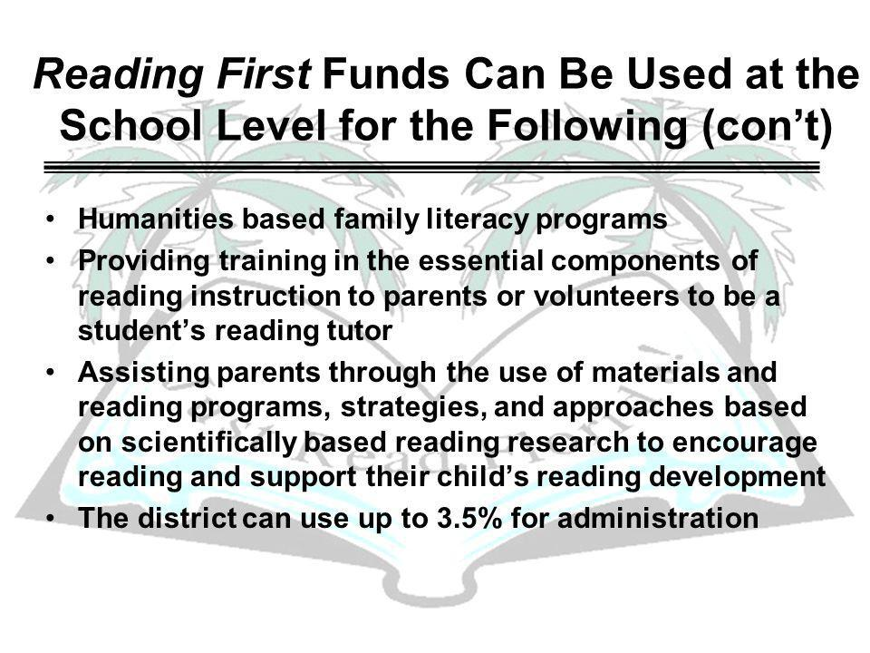 Reading First Funds Can Be Used at the School Level for the Following (cont) Humanities based family literacy programs Providing training in the essential components of reading instruction to parents or volunteers to be a students reading tutor Assisting parents through the use of materials and reading programs, strategies, and approaches based on scientifically based reading research to encourage reading and support their childs reading development The district can use up to 3.5% for administration