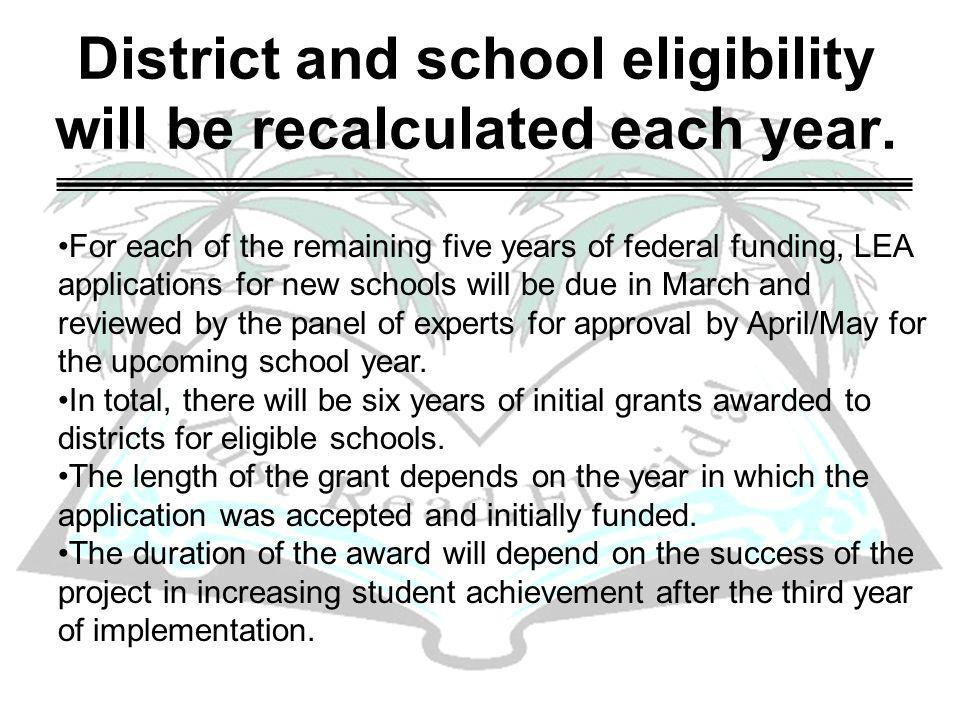 District and school eligibility will be recalculated each year. For each of the remaining five years of federal funding, LEA applications for new scho