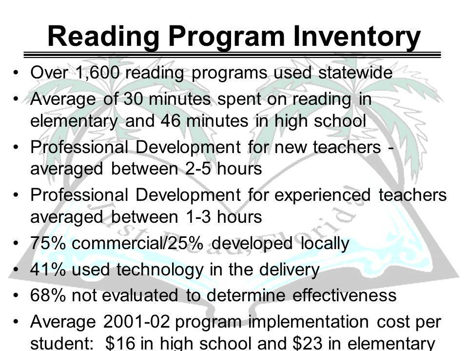 Reading Program Inventory Over 1,600 reading programs used statewide Average of 30 minutes spent on reading in elementary and 46 minutes in high school Professional Development for new teachers - averaged between 2-5 hours Professional Development for experienced teachers averaged between 1-3 hours 75% commercial/25% developed locally 41% used technology in the delivery 68% not evaluated to determine effectiveness Average 2001-02 program implementation cost per student: $16 in high school and $23 in elementary