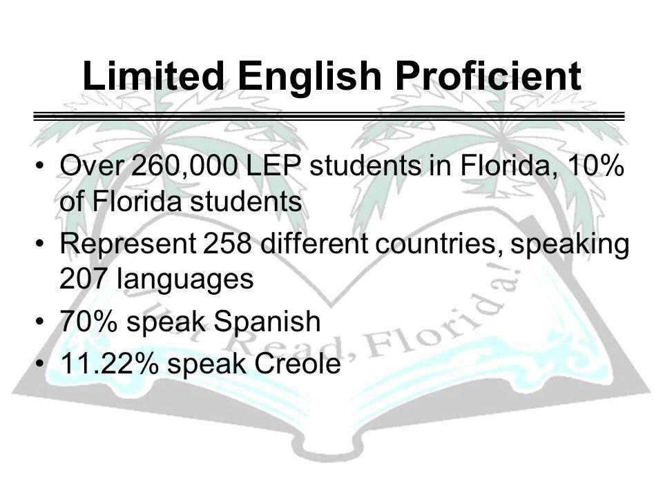 Limited English Proficient Over 260,000 LEP students in Florida, 10% of Florida students Represent 258 different countries, speaking 207 languages 70%