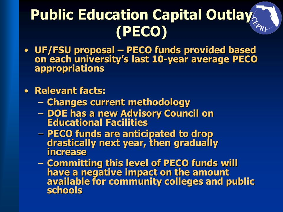 Public Education Capital Outlay (PECO) UF/FSU proposal – PECO funds provided based on each universitys last 10-year average PECO appropriationsUF/FSU proposal – PECO funds provided based on each universitys last 10-year average PECO appropriations Relevant facts:Relevant facts: –Changes current methodology –DOE has a new Advisory Council on Educational Facilities –PECO funds are anticipated to drop drastically next year, then gradually increase –Committing this level of PECO funds will have a negative impact on the amount available for community colleges and public schools