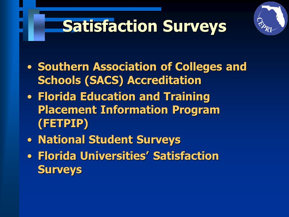 Satisfaction Surveys Southern Association of Colleges and Schools (SACS) AccreditationSouthern Association of Colleges and Schools (SACS) Accreditation Florida Education and Training Placement Information Program (FETPIP)Florida Education and Training Placement Information Program (FETPIP) National Student SurveysNational Student Surveys Florida Universities Satisfaction SurveysFlorida Universities Satisfaction Surveys