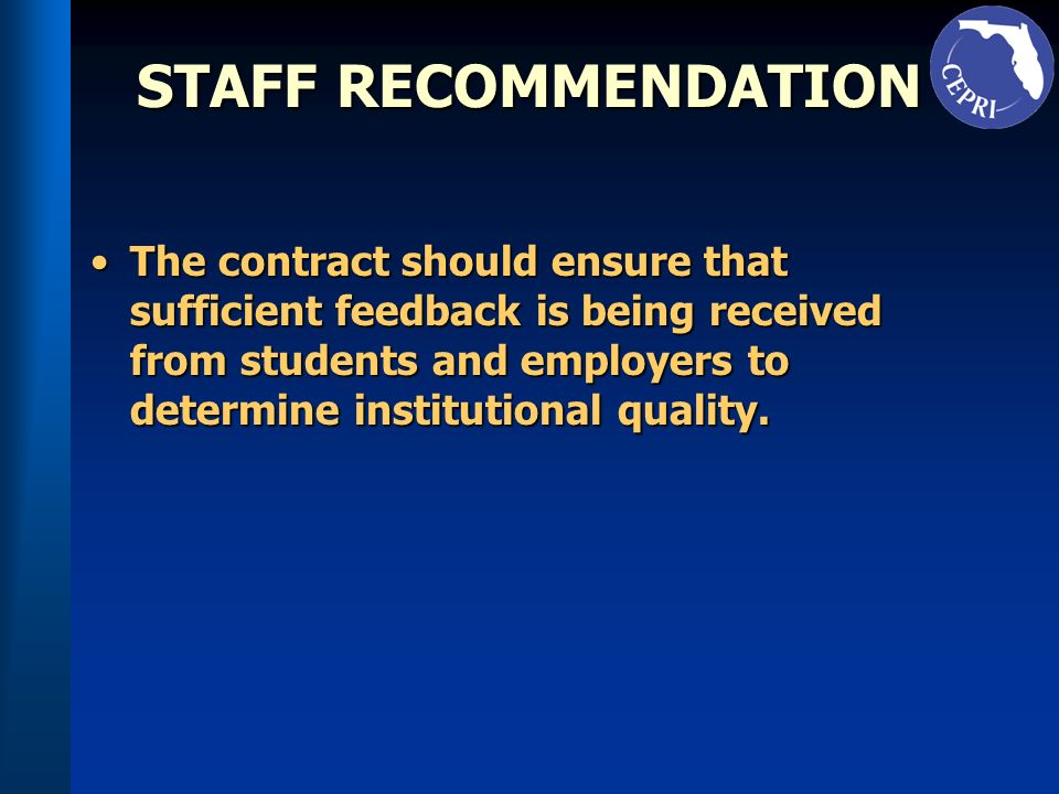 STAFF RECOMMENDATION The contract should ensure that sufficient feedback is being received from students and employers to determine institutional quality.The contract should ensure that sufficient feedback is being received from students and employers to determine institutional quality.