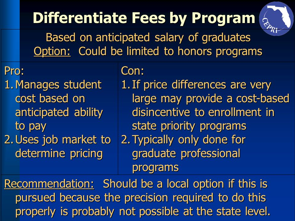 Differentiate Fees by Program Based on anticipated salary of graduates Option: Could be limited to honors programs Pro: 1.Manages student cost based o
