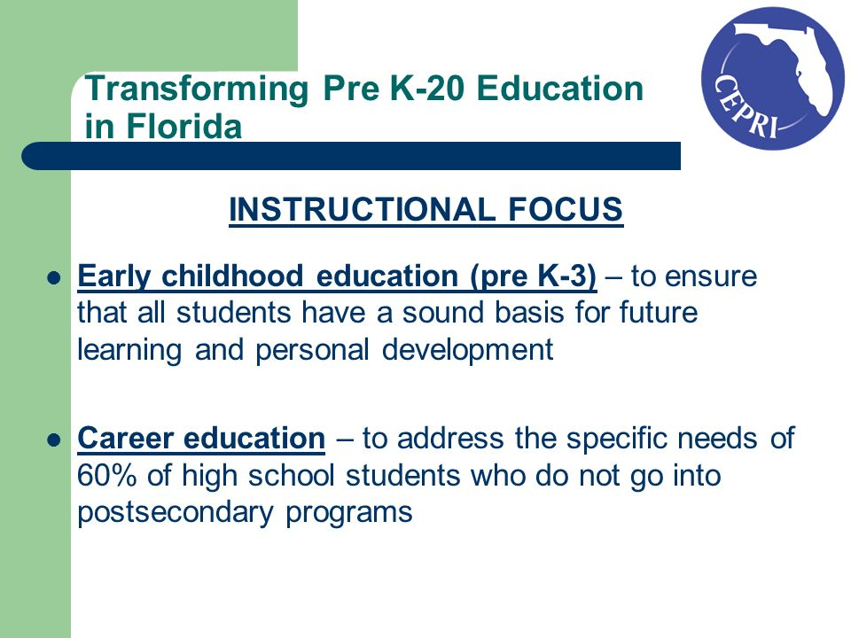 Transforming Pre K-20 Education in Florida INSTRUCTIONAL FOCUS Early childhood education (pre K-3) – to ensure that all students have a sound basis for future learning and personal development Career education – to address the specific needs of 60% of high school students who do not go into postsecondary programs