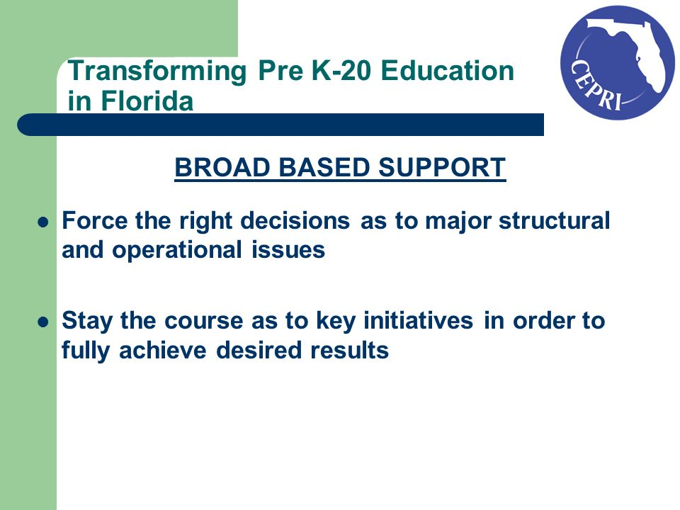 Transforming Pre K-20 Education in Florida BROAD BASED SUPPORT Force the right decisions as to major structural and operational issues Stay the course as to key initiatives in order to fully achieve desired results