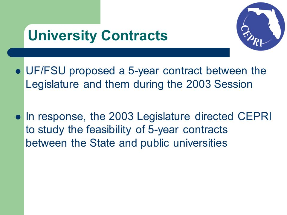 University Contracts UF/FSU proposed a 5-year contract between the Legislature and them during the 2003 Session In response, the 2003 Legislature directed CEPRI to study the feasibility of 5-year contracts between the State and public universities