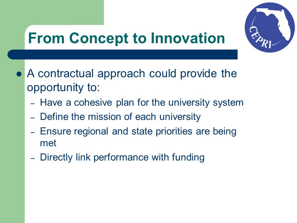 From Concept to Innovation A contractual approach could provide the opportunity to: – Have a cohesive plan for the university system – Define the mission of each university – Ensure regional and state priorities are being met – Directly link performance with funding