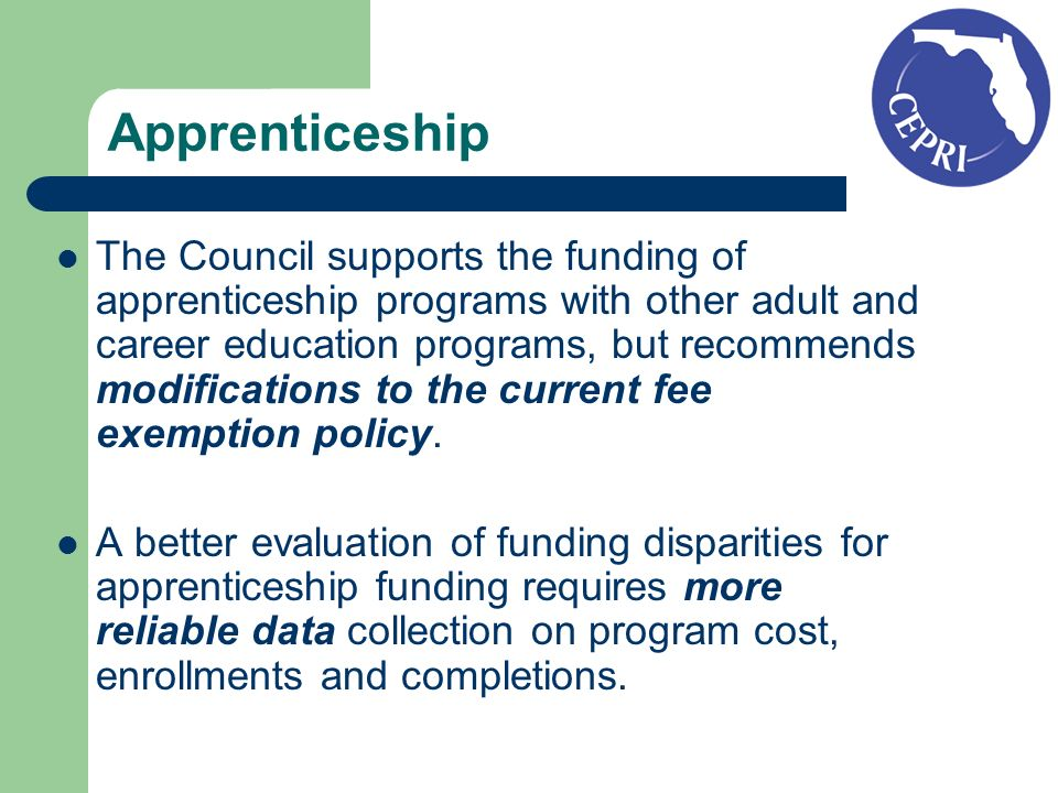 Apprenticeship The Council supports the funding of apprenticeship programs with other adult and career education programs, but recommends modifications to the current fee exemption policy.