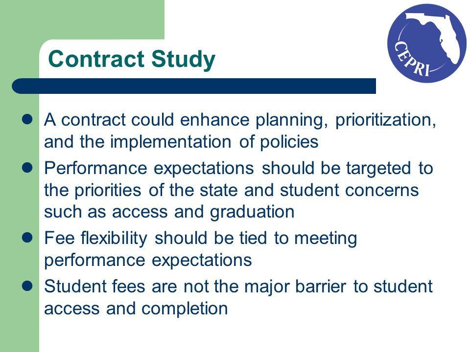 Contract Study A contract could enhance planning, prioritization, and the implementation of policies Performance expectations should be targeted to the priorities of the state and student concerns such as access and graduation Fee flexibility should be tied to meeting performance expectations Student fees are not the major barrier to student access and completion