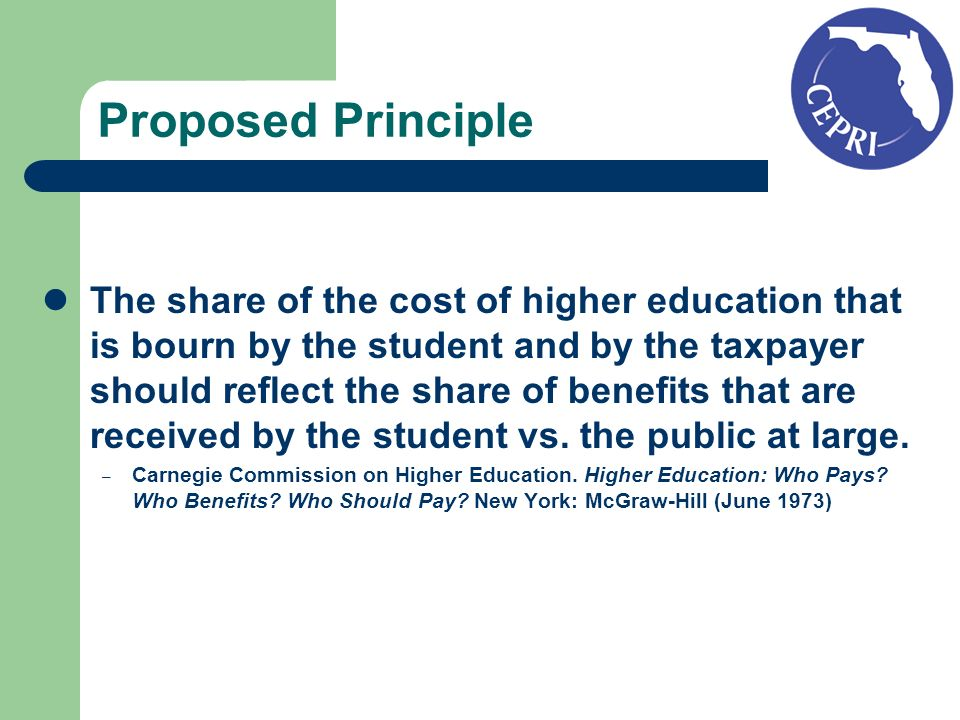 Proposed Principle The share of the cost of higher education that is bourn by the student and by the taxpayer should reflect the share of benefits that are received by the student vs.