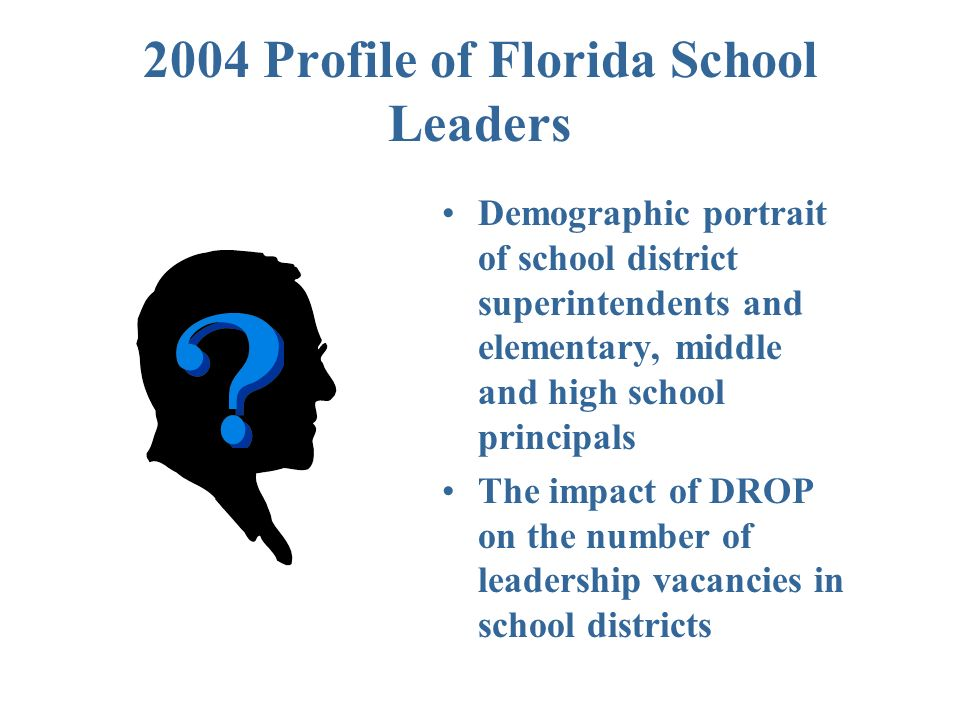 2004 Profile of Florida School Leaders Demographic portrait of school district superintendents and elementary, middle and high school principals The impact of DROP on the number of leadership vacancies in school districts