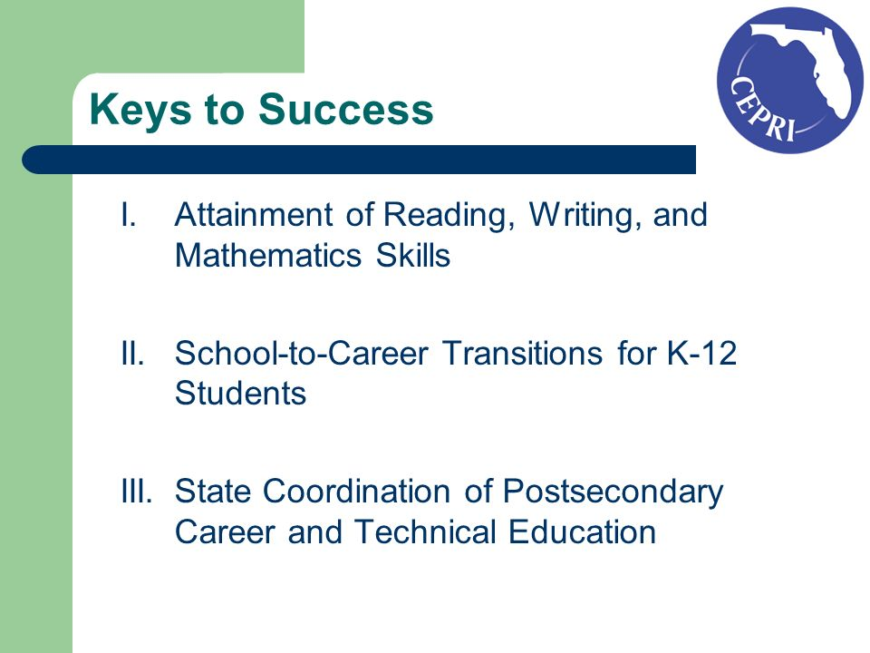 Keys to Success I.Attainment of Reading, Writing, and Mathematics Skills II.School-to-Career Transitions for K-12 Students III.State Coordination of Postsecondary Career and Technical Education