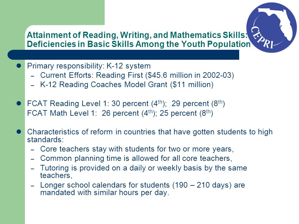 Attainment of Reading, Writing, and Mathematics Skills: Deficiencies in Basic Skills Among the Youth Population Primary responsibility: K-12 system – Current Efforts: Reading First ($45.6 million in 2002-03) – K-12 Reading Coaches Model Grant ($11 million) FCAT Reading Level 1: 30 percent (4 th ); 29 percent (8 th ) FCAT Math Level 1: 26 percent (4 th ); 25 percent (8 th ) Characteristics of reform in countries that have gotten students to high standards: – Core teachers stay with students for two or more years, – Common planning time is allowed for all core teachers, – Tutoring is provided on a daily or weekly basis by the same teachers, – Longer school calendars for students (190 – 210 days) are mandated with similar hours per day.