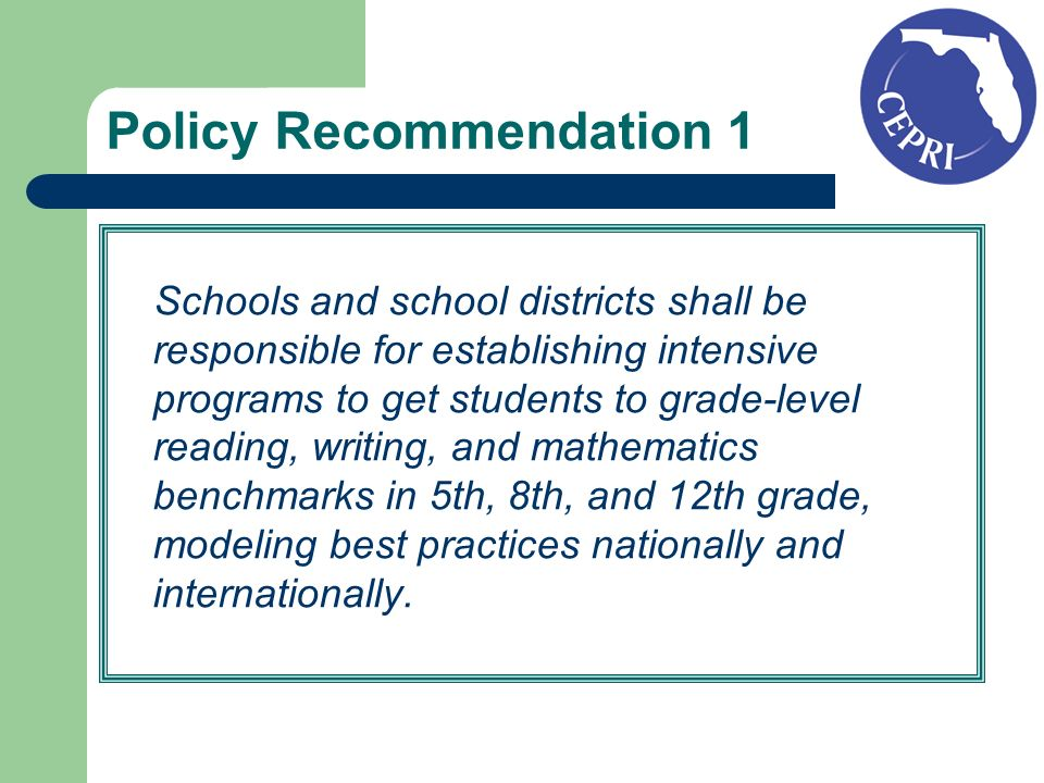 Policy Recommendation 1 Schools and school districts shall be responsible for establishing intensive programs to get students to grade-level reading, writing, and mathematics benchmarks in 5th, 8th, and 12th grade, modeling best practices nationally and internationally.