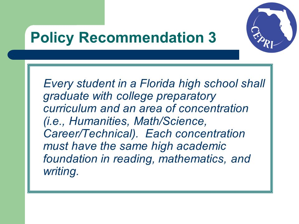 Policy Recommendation 3 Every student in a Florida high school shall graduate with college preparatory curriculum and an area of concentration (i.e., Humanities, Math/Science, Career/Technical).