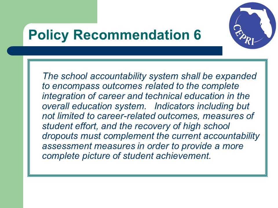 Policy Recommendation 6 The school accountability system shall be expanded to encompass outcomes related to the complete integration of career and technical education in the overall education system.