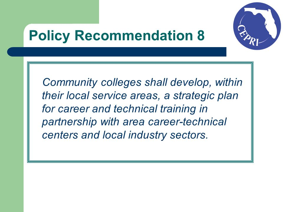 Policy Recommendation 8 Community colleges shall develop, within their local service areas, a strategic plan for career and technical training in partnership with area career-technical centers and local industry sectors.