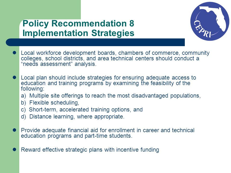 Policy Recommendation 8 Implementation Strategies Local workforce development boards, chambers of commerce, community colleges, school districts, and area technical centers should conduct a needs assessment analysis.