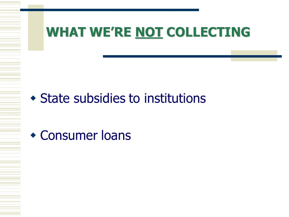 WHAT WERE NOT COLLECTING State subsidies to institutions Consumer loans