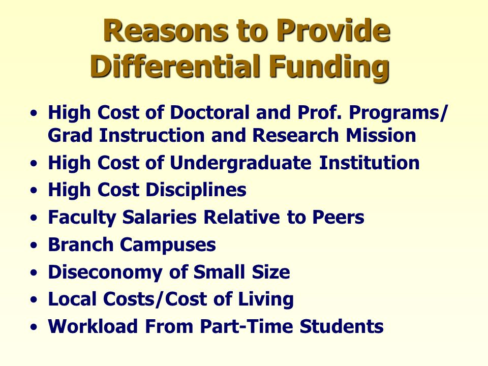 Reasons to Provide Differential Funding High Cost of Doctoral and Prof. Programs/ Grad Instruction and Research Mission High Cost of Undergraduate Ins