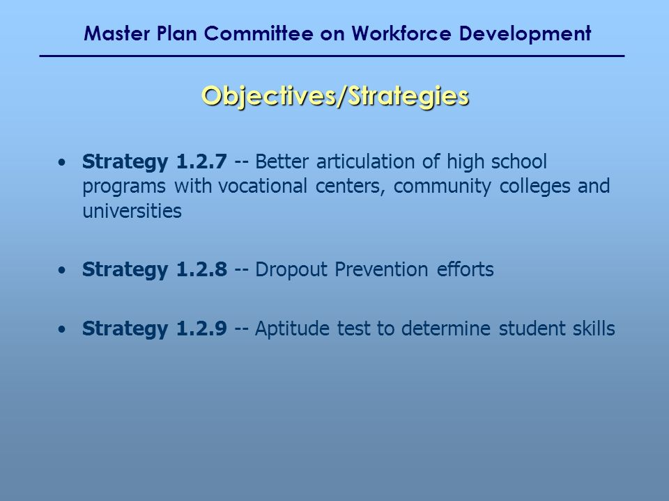 Master Plan Committee on Workforce Development Strategy 1.2.7 -- Better articulation of high school programs with vocational centers, community colleges and universities Strategy 1.2.8 -- Dropout Prevention efforts Strategy 1.2.9 -- Aptitude test to determine student skills Objectives/Strategies