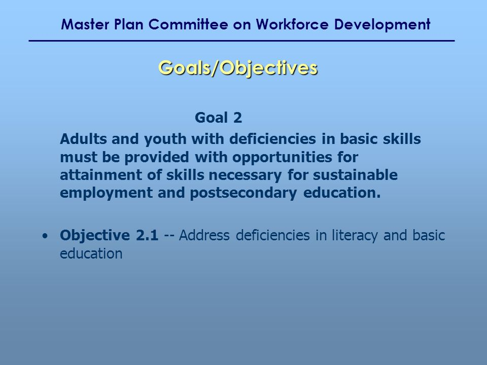 Master Plan Committee on Workforce Development Goal 2 Adults and youth with deficiencies in basic skills must be provided with opportunities for attainment of skills necessary for sustainable employment and postsecondary education.
