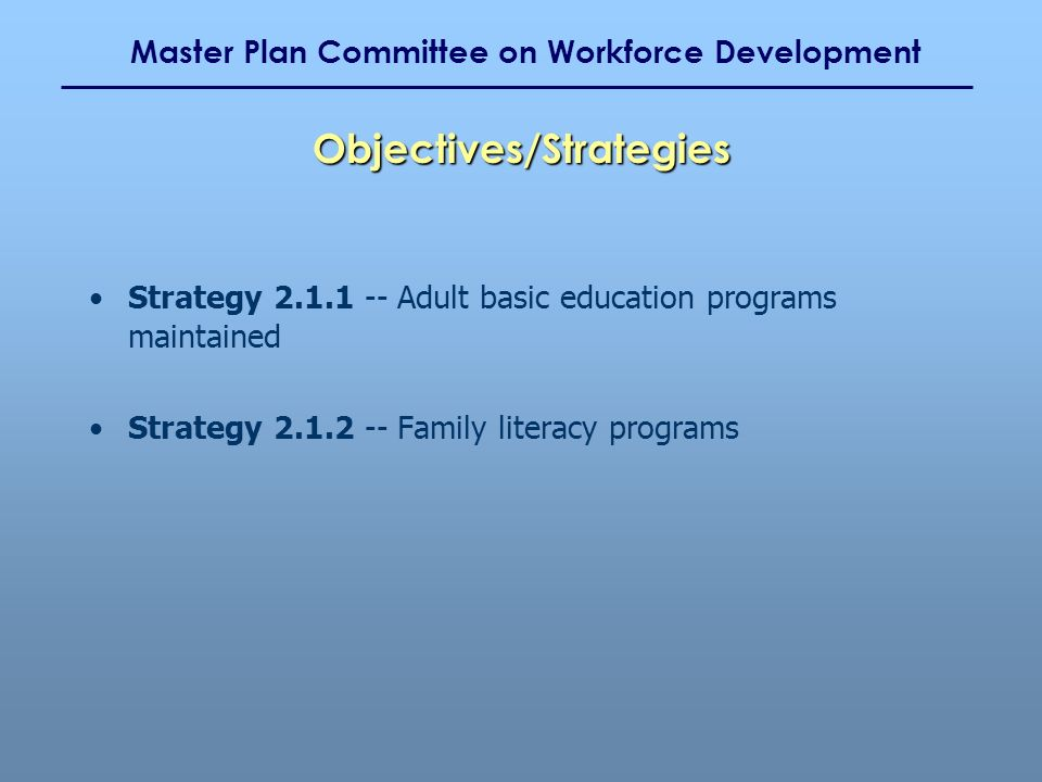 Master Plan Committee on Workforce Development Strategy 2.1.1 -- Adult basic education programs maintained Strategy 2.1.2 -- Family literacy programs
