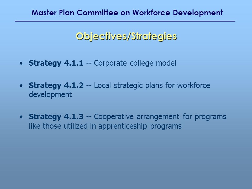 Master Plan Committee on Workforce Development Strategy 4.1.1 -- Corporate college model Strategy 4.1.2 -- Local strategic plans for workforce development Strategy 4.1.3 -- Cooperative arrangement for programs like those utilized in apprenticeship programs Objectives/Strategies
