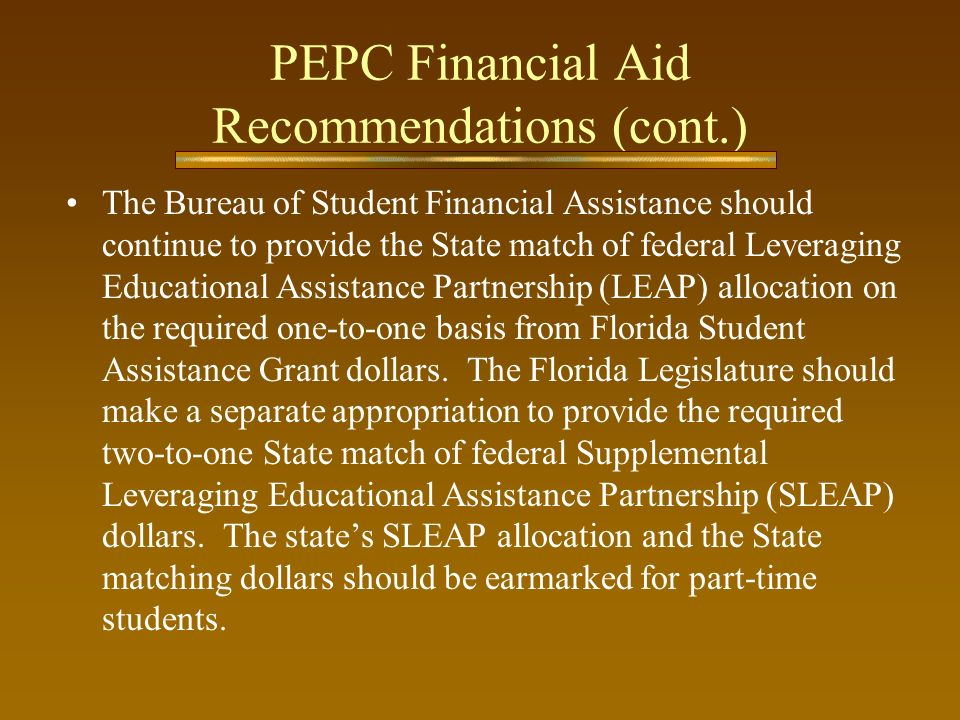 PEPC Financial Aid Recommendations (cont.) The Bureau of Student Financial Assistance should continue to provide the State match of federal Leveraging