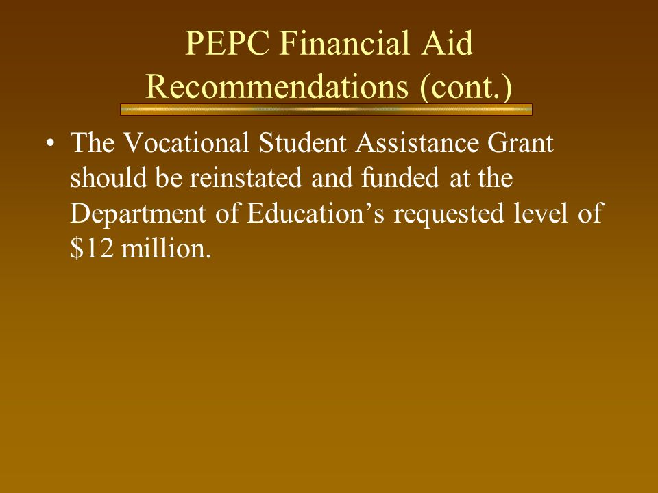 PEPC Financial Aid Recommendations (cont.) The Vocational Student Assistance Grant should be reinstated and funded at the Department of Educations req